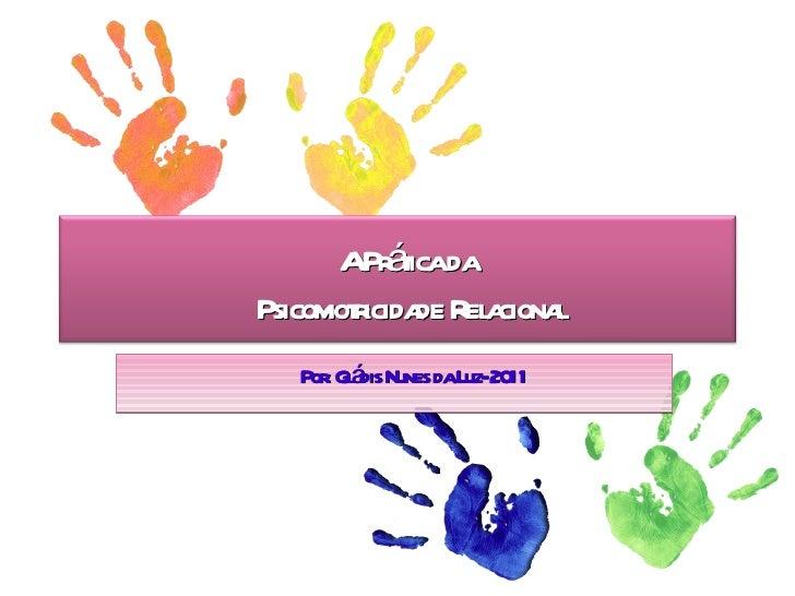 Por: Gládis Nunes da Luz- 2011 A Prática da  Psicomotricidade Relacional