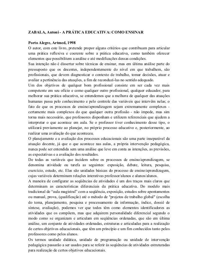 ZABALA, Antoni - A PRÁTICA EDUCATIVA: COMO ENSINARPorto Alegre, Artmed, 1998O autor, com este livro, pretende propor algun...