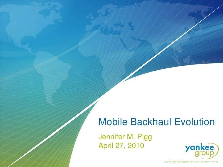 Mobile Backhaul Evolution Jennifer M. Pigg  April 27, 2010