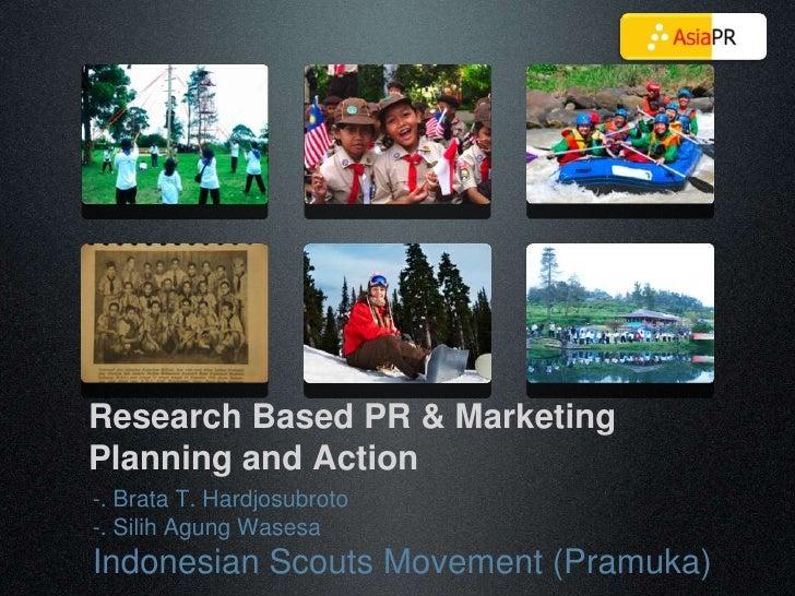 Research Based PR & Marketing Planning and Action -. Brata T. Hardjosubroto -. Silih Agung Wasesa Indonesian Scouts Moveme...