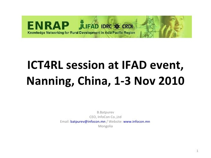 ICT4RL session at IFAD event, Nanning, China, 1-3 Nov 2010 B.Batpurev CEO, InfoCon Co.,Ltd Email:  [email_address]  / Webs...