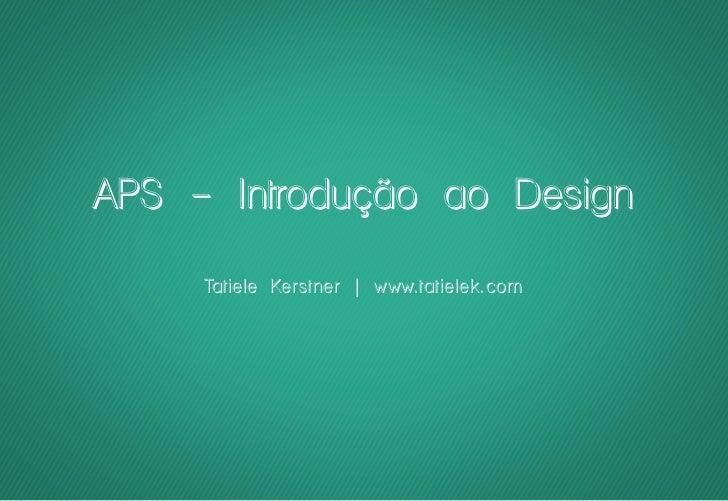 APS - Introdução ao Design     Tatiele Kerstner | www.tatielek.com