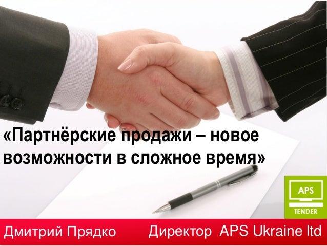 «Партнёрские продажи – новоевозможности в сложное время»Дмитрий Прядко   Директор APS Ukraine ltd