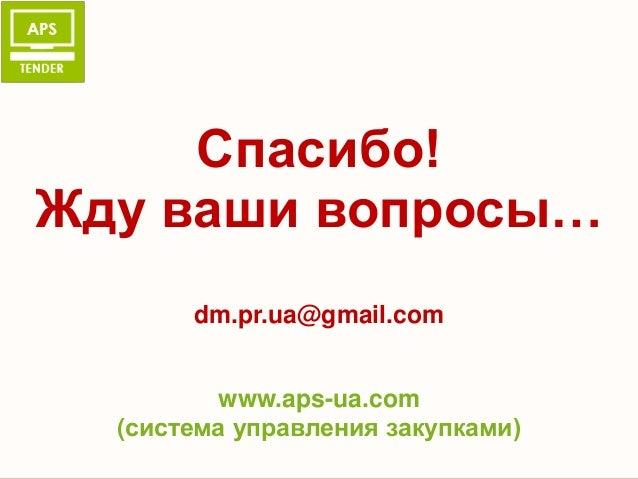 Спасибо!Жду ваши вопросы…       dm.pr.ua@gmail.com         www.aps-ua.com  (система управления закупками)