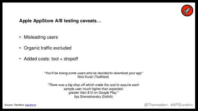 """12 12 Apple AppStore A/B testing caveats… • Misleading users • Organic traffic excluded • Added costs: tool + dropoff """"You..."""
