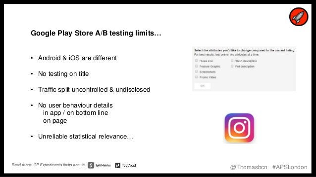 18 18 Google Play Store A/B testing limits… • Android & iOS are different • No testing on title • Traffic split uncontroll...