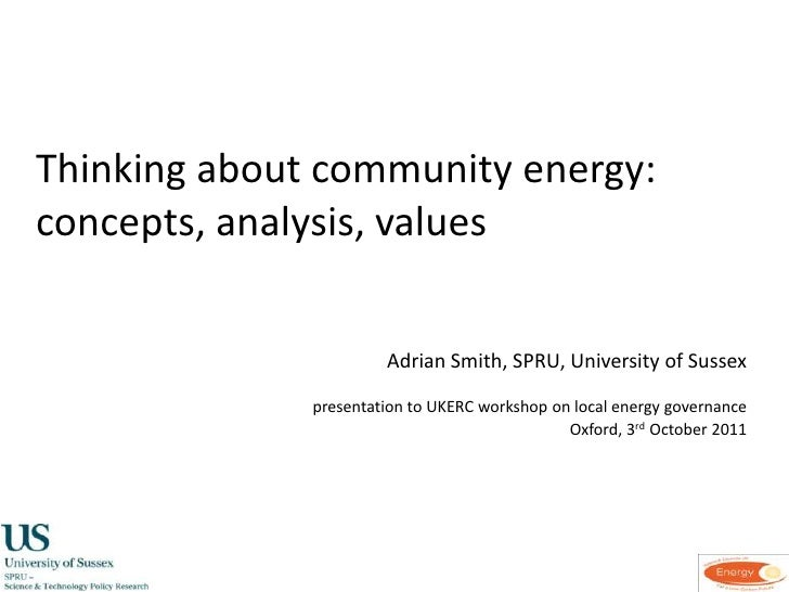 Thinking about community energy: concepts, analysis, values<br />Adrian Smith, SPRU, University of Sussex<br />presentati...