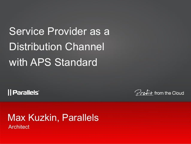 Service Provider as a Distribution Channel with APS Standard  Max Kuzkin, Parallels Architect