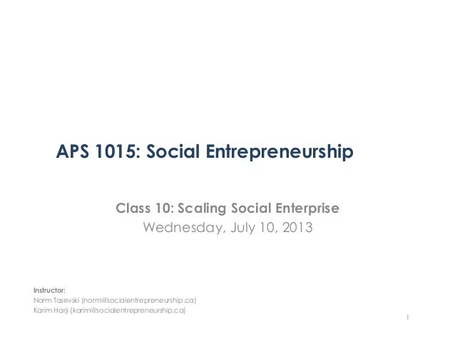 APS 1015: Social Entrepreneurship Class 10: Scaling Social Enterprise Wednesday, July 10, 2013 1 Instructor: Norm Tasevski...