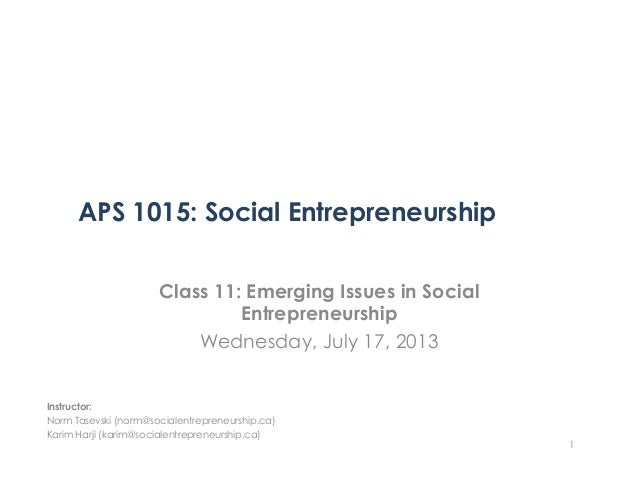 APS 1015: Social Entrepreneurship Class 11: Emerging Issues in Social Entrepreneurship Wednesday, July 17, 2013 1 Instruct...
