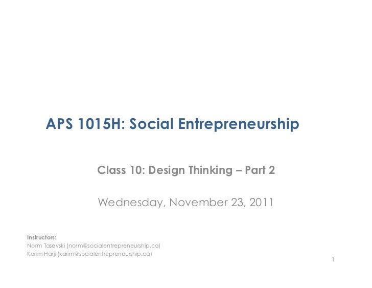APS 1015H: Social Entrepreneurship                        Class 10: Design Thinking – Part 2                        Wednes...