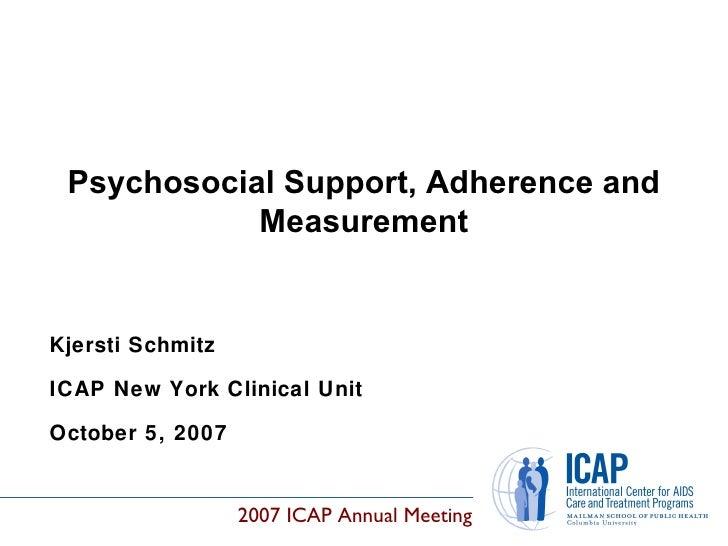 Kjersti Schmitz ICAP New York Clinical Unit October 5, 2007 Psychosocial Support, Adherence and Measurement