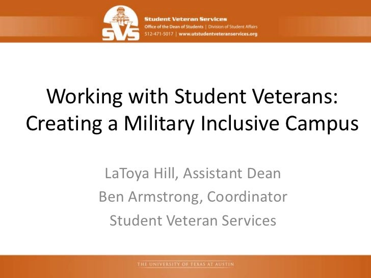 Working with Student Veterans:Creating a Military Inclusive Campus        LaToya Hill, Assistant Dean       Ben Armstrong,...