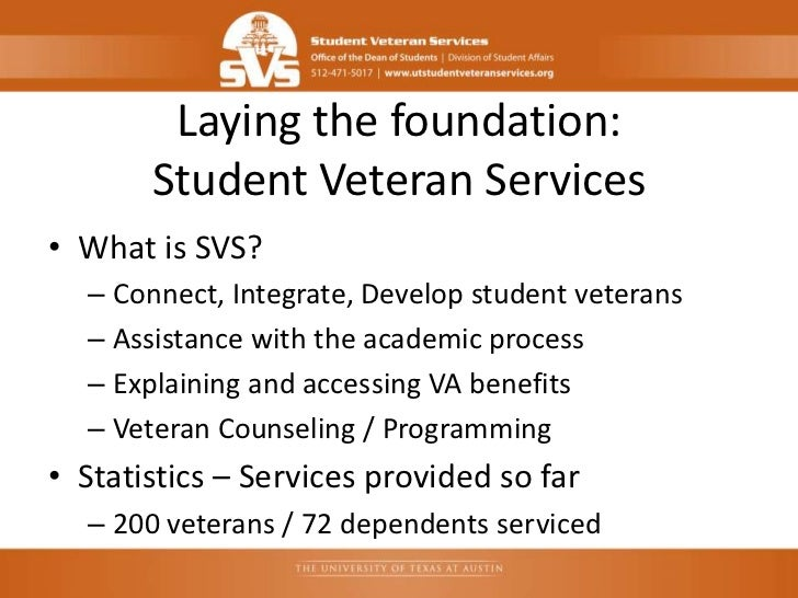 Laying the foundation:       Student Veteran Services• What is SVS?  – Connect, Integrate, Develop student veterans  – Ass...