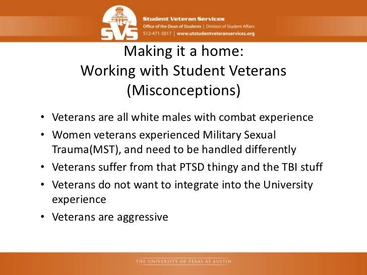 Making it a home:        Working with Student Veterans              (Misconceptions)• Veterans are all white males with co...