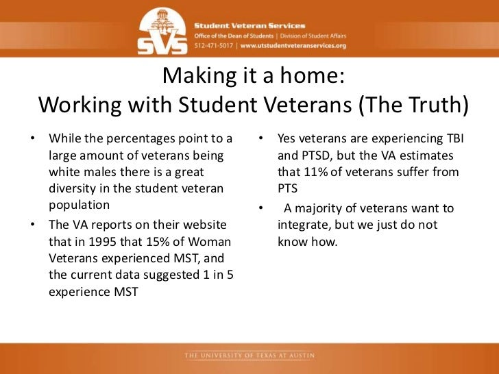Making it a home: Working with Student Veterans (The Truth)• While the percentages point to a    • Yes veterans are experi...