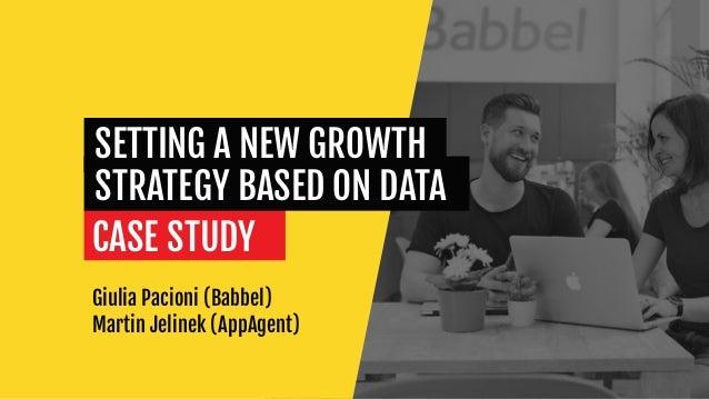 Giulia Pacioni (Babbel) Martin Jelinek (AppAgent) CASE STUDY SETTING A NEW GROWTH STRATEGY BASED ON DATA