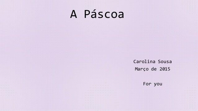 A Páscoa Carolina Sousa Março de 2015 For you
