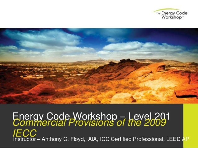 Energy Code Workshop – Level 201 Commercial Provisions of the 2009 IECCInstructor – Anthony C. Floyd, AIA, ICC Certified P...