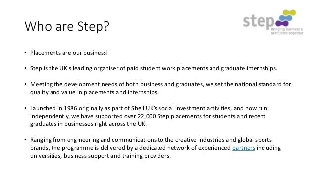 Who are Step? • Placements are our business! • Step is the UK's leading organiser of paid student work placements and grad...