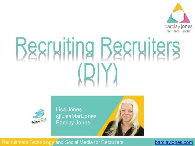barclayjones.comRecruitment Technology and Social Media for Recruiters Lisa Jones @LisaMariJones Barclay Jones Recruiting ...