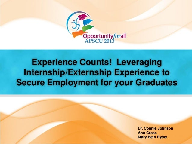 Experience Counts! LeveragingInternship/Externship Experience toSecure Employment for your GraduatesDr. Connie JohnsonAnn ...