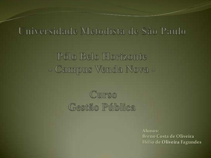 Universidade Metodista de São PauloPólo Belo Horizonte- Campus Venda Nova -CursoGestão Pública  <br />Alunos:<br />Breno ...