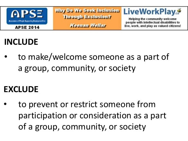 INCLUDE • to make/welcome someone as a part of a group, community, or society EXCLUDE • to prevent or restrict someone fro...