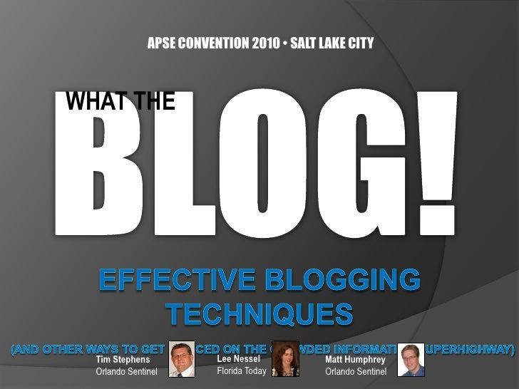 APSE CONVENTION 2010 • SALT LAKE CITY<br />BLOG!<br />WHAT THE<br />EFFECTIVE BLOGGING TECHNIQUES(and other ways to get no...