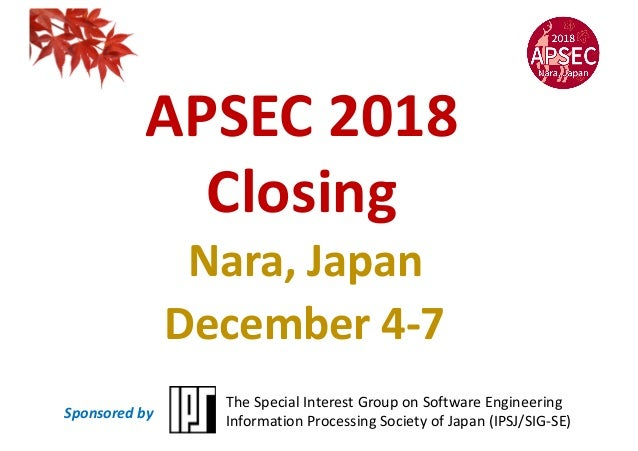 APSEC 2018 Closing Nara, Japan December 4-7 The Special Interest Group on Software Engineering Information Processing Soci...
