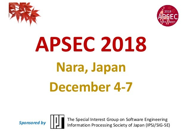 APSEC 2018 Nara, Japan December 4-7 The Special Interest Group on Software Engineering Information Processing Society of J...