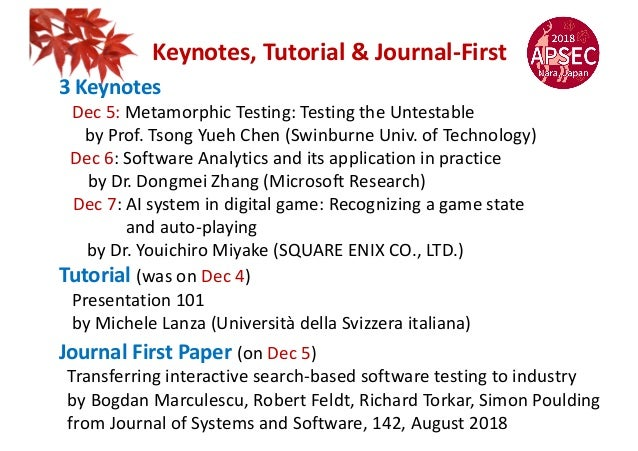 Keynotes, Tutorial & Journal-First 3 Keynotes Dec 5: Metamorphic Testing: Testing the Untestable by Prof. Tsong Yueh Chen ...