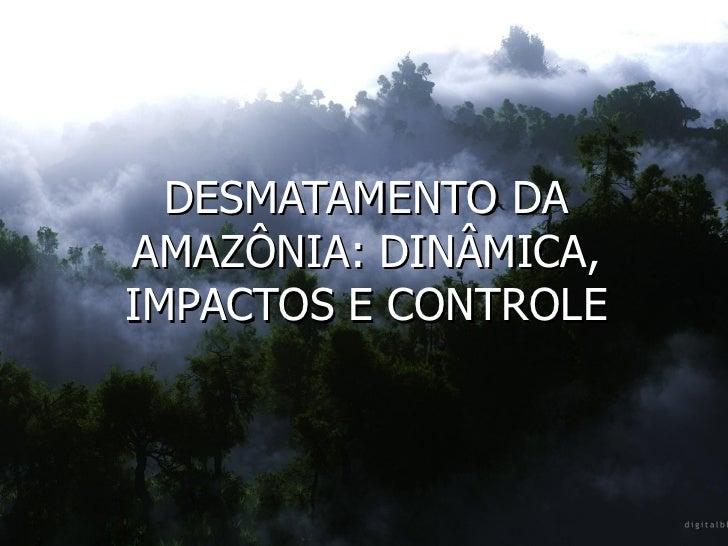 DESMATAMENTO DA AMAZÔNIA: DINÂMICA, IMPACTOS E CONTROLE