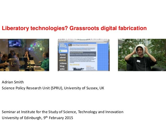 Liberatory technologies? Grassroots digital fabrication Adrian Smith Science Policy Research Unit (SPRU), University of Su...