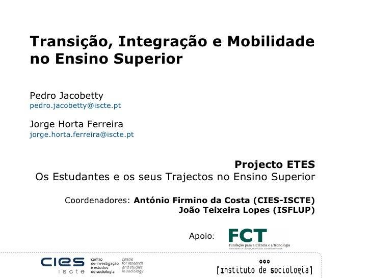 Transição, Integração e Mobilidade no Ensino Superior   Pedro Jacobetty [email_address] Jorge Horta Ferreira jorge.horta.f...