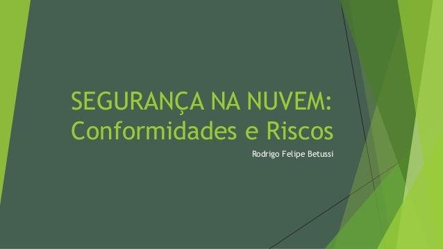 SEGURANÇA NA NUVEM: Conformidades e Riscos Rodrigo Felipe Betussi