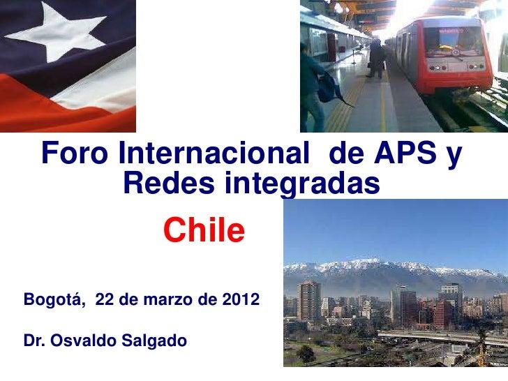 Foro Internacional de APS y        Redes integradas                ChileBogotá, 22 de marzo de 2012Dr. Osvaldo Salgado