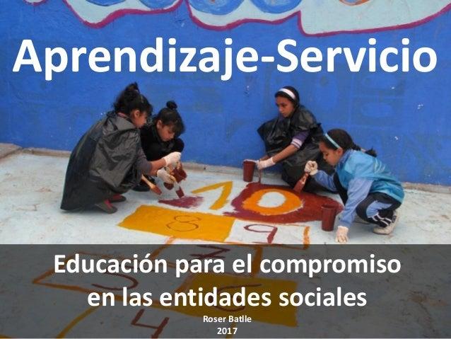 Aprendizaje-Servicio Educación para el compromiso en las entidades sociales Roser Batlle 2017