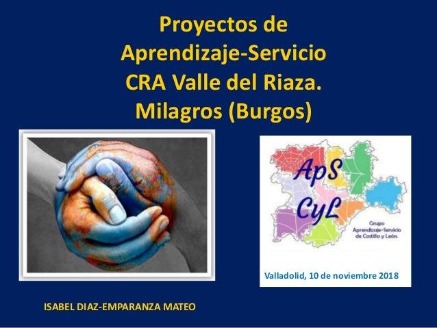 Proyectos de Aprendizaje-Servicio CRA Valle del Riaza. Milagros (Burgos) Valladolid, 10 de noviembre 2018 ISABEL DIAZ-EMPA...