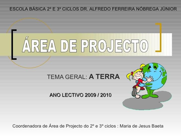 TEMA GERAL:  A TERRA ESCOLA BÁSICA 2º E 3º CICLOS DR. ALFREDO FERREIRA NÓBREGA JÚNIOR ÁREA DE PROJECTO ANO LECTIVO 2009 / ...