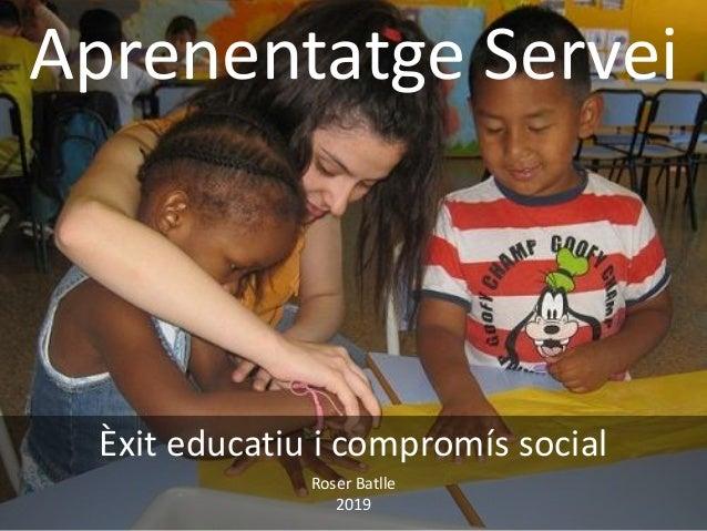 Aprenentatge Servei Èxit educatiu i compromís social Roser Batlle 2019