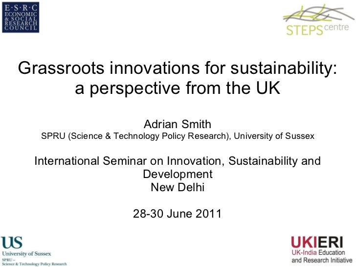 Grassroots innovations for sustainability: a perspective from the UK Adrian Smith SPRU (Science & Technology Policy Resear...