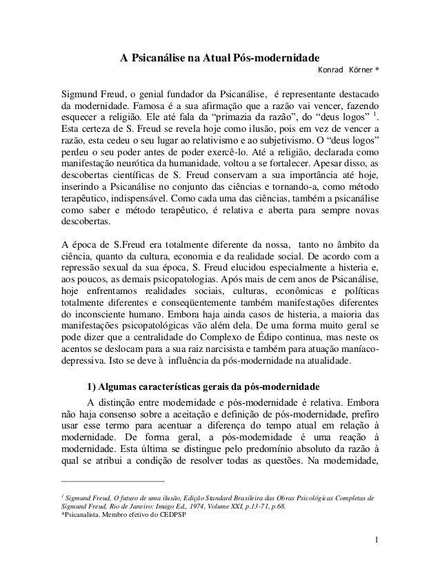 1 A Psicanálise na Atual Pós-modernidade Konrad Körner * Sigmund Freud, o genial fundador da Psicanálise, é representante ...