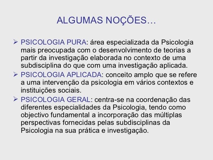 ALGUMAS NOÇÕES… <ul><li>PSICOLOGIA PURA : área especializada da Psicologia mais preocupada com o desenvolvimento de teoria...