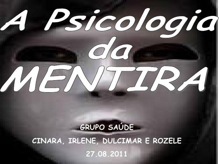MENTIRA GRUPO SAÚDE CINARA, IRLENE, DULCIMAR E ROZELE 27.08.2011 A Psicologia da