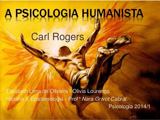 A PSICOLOGIA HUMANISTA Elisabeth Lima de Oliveira / Olivia Lourenço História e Epistemologia - Prof° Nara Grivot Cabral Ps...