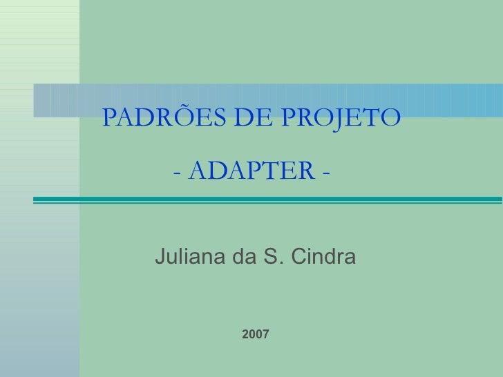 PADRÕES DE PROJETO - ADAPTER - Juliana da S. Cindra 2007