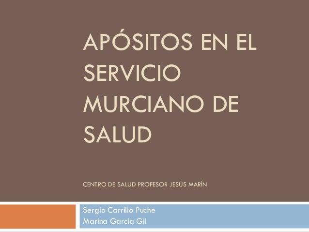 APÓSITOS EN EL SERVICIO MURCIANO DE SALUD CENTRO DE SALUD PROFESOR JESÚS MARÍN Sergio Carrillo Puche Marina García Gil