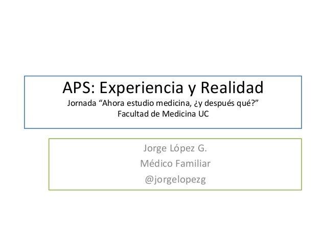 """APS:  Experiencia  y  Realidad  Jornada  """"Ahora  estudio  medicina,  ¿y  después  qué?""""  Facultad  de  Medicina  UC  Jorge..."""