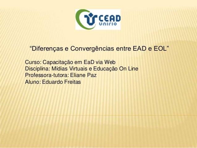 """""""Diferenças e Convergências entre EAD e EOL""""Curso: Capacitação em EaD via WebDisciplina: Mídias Virtuais e Educação On Lin..."""